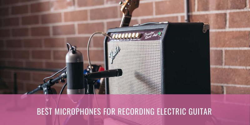 Top 8 Best Microphones For Recording Electric Guitar 2021 Reviews